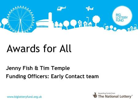 Awards for All Jenny Fish & Tim Temple Funding Officers: Early Contact team.