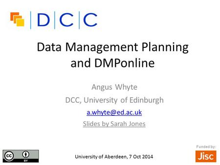 Data Management Planning and DMPonline Angus Whyte DCC, University of Edinburgh Slides by Sarah Jones University of Aberdeen, 7 Oct 2014.