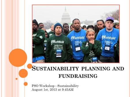 S USTAINABILITY PLANNING AND FUNDRAISING PSO Workshop - Sustainability August 1st, 2013 at 9:45AM.