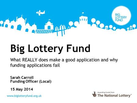 Big Lottery Fund What REALLY does make a good application and why funding applications fail Sarah Carroll Funding Officer (Local) 15 May 2014.