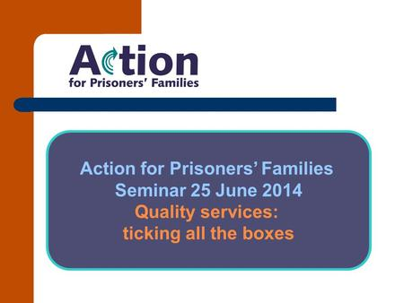 Action for Prisoners' Families Seminar 25 June 2014 Quality services: ticking all the boxes.