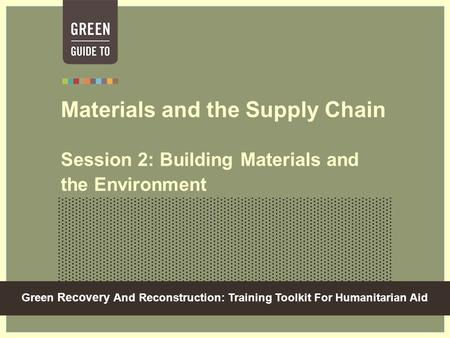 Green Recovery And Reconstruction: Training Toolkit For Humanitarian Aid Materials and the Supply Chain Session 2: Building Materials and the Environment.
