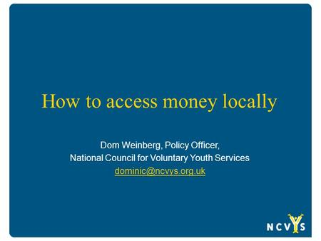 How to access money locally Dom Weinberg, Policy Officer, National Council for Voluntary Youth Services