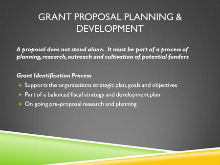 GRANT PROPOSAL PLANNING & DEVELOPMENT A proposal does not stand alone. It must be part of a process of planning, research, outreach and cultivation of.