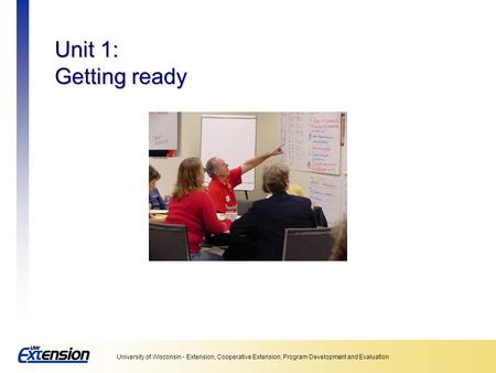 University of Wisconsin - Extension, Cooperative Extension, Program Development and Evaluation Unit 1: Getting ready.