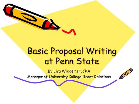 Basic Proposal Writing at Penn State By Lisa Wiedemer, CRA Manager of University College Grant Relations.