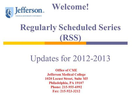 Welcome! Regularly Scheduled Series (RSS) Updates for 2012-2013 Office of CME Jefferson Medical College 1020 Locust Street, Suite M5 Philadelphia, PA 19107.