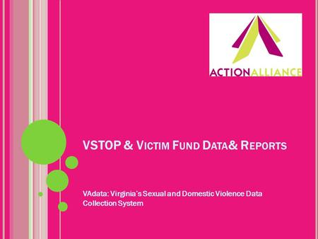 VSTOP & V ICTIM F UND D ATA & R EPORTS VAdata: Virginia's Sexual and Domestic Violence Data Collection System.