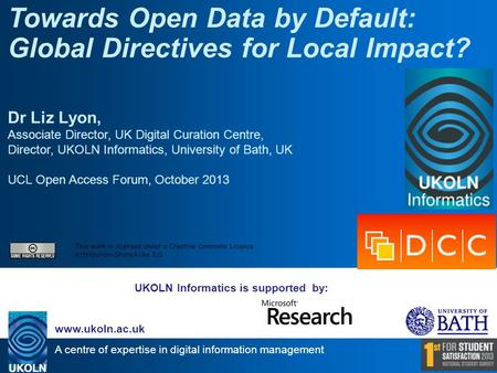 A centre of expertise in digital information management www.ukoln.ac.uk UKOLN Informatics is supported by: Towards Open Data by Default: Global Directives.