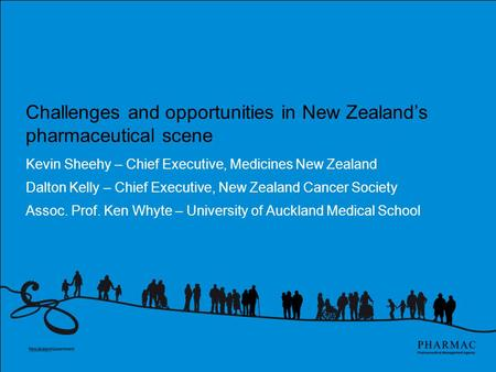 Challenges and opportunities in New Zealand's pharmaceutical scene Kevin Sheehy – Chief Executive, Medicines New Zealand Dalton Kelly – Chief Executive,