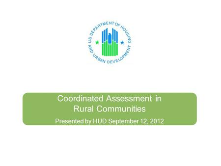 Coordinated Assessment in Rural Communities Presented by HUD September 12, 2012.