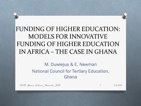 FUNDING OF HIGHER EDUCATION: MODELS FOR INNOVATIVE FUNDING OF HIGHER EDUCATION IN AFRICA – THE CASE IN GHANA M. Duwiejua & E. Newman National Council for.