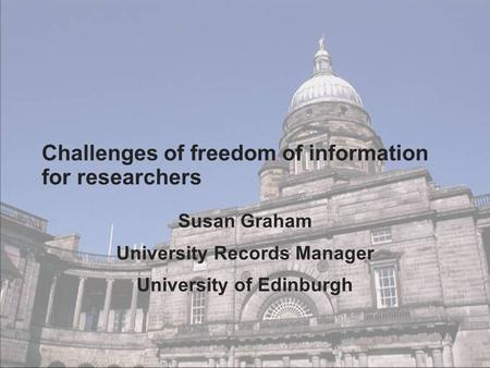 Challenges of freedom of information for researchers Susan Graham University Records Manager University of Edinburgh.
