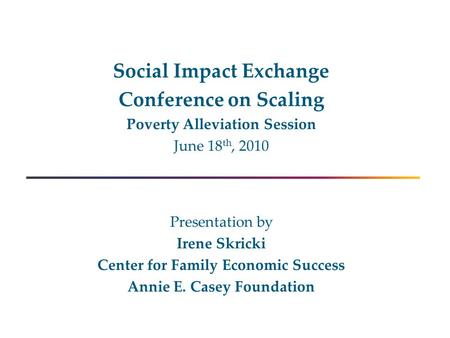 Social Impact Exchange Conference on Scaling Poverty Alleviation Session June 18 th, 2010 Presentation by Irene Skricki Center for Family Economic Success.