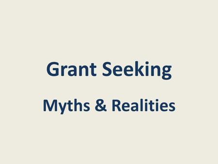 "Grant Seeking Myths & Realities. Myth: Reality: Grants are ""something for nothing"" Grants are rational deals between colleagues."