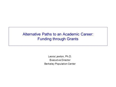 Alternative Paths to an Academic Career: Funding through Grants Leora Lawton, Ph.D. Executive Director Berkeley Population Center.