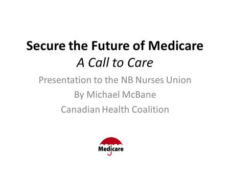 Secure the Future of Medicare A Call to Care Presentation to the NB Nurses Union By Michael McBane Canadian Health Coalition.