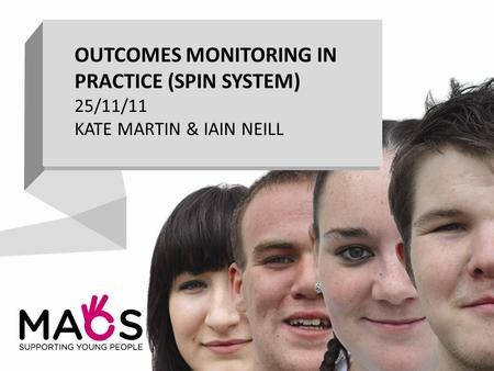 OUTCOMES MONITORING IN PRACTICE (SPIN SYSTEM) 25/11/11 KATE MARTIN & IAIN NEILL.