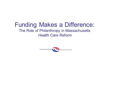 Funding Makes a Difference: The Role of Philanthropy in Massachusetts Health Care Reform.