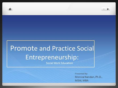 Promot e and Practice Social Entrepreneurship: Social Work Education Presented By: Monica Nandan, Ph.D., MSW, MBA.