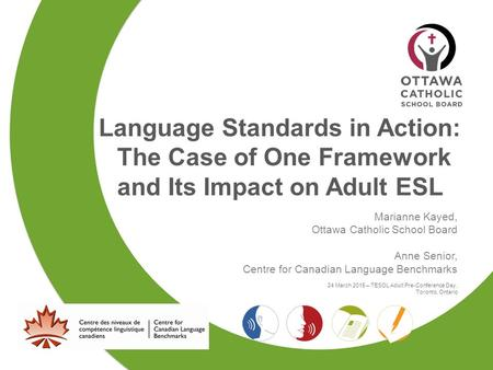Language Standards in Action: The Case of One Framework and Its Impact on Adult ESL Marianne Kayed, Ottawa Catholic School Board Anne Senior, Centre for.