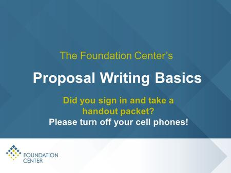 Did you sign in and take a handout packet? Please turn off your cell phones! The Foundation Center's Proposal Writing Basics.