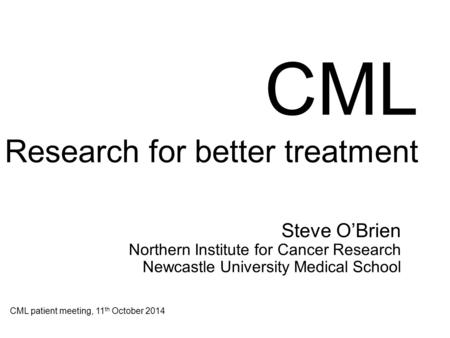 CML Research for better treatment Steve O'Brien Northern Institute for Cancer Research Newcastle University Medical School CML patient meeting, 11 th October.