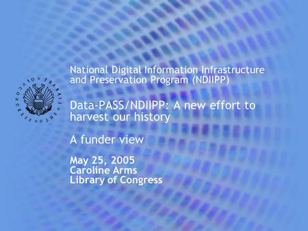 National Digital Information Infrastructure and Preservation Program (NDIIPP) Data-PASS/NDIIPP: A new effort to harvest our history A funder view May 25,