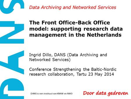 DANS is een instituut van KNAW en NWO Data Archiving and Networked Services The Front Office-Back Office model: supporting research data management in.