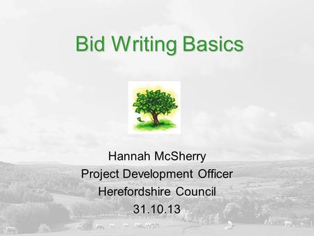 Bid Writing Basics Hannah McSherry Project Development Officer Herefordshire Council 31.10.13.