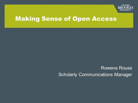 Making Sense of Open Access Rowena Rouse Scholarly Communications Manager.