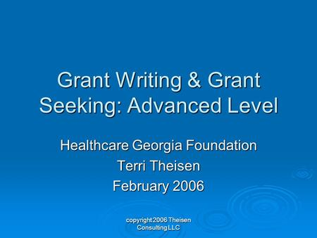 Copyright 2006 Theisen Consulting LLC Grant Writing & Grant Seeking: Advanced Level Healthcare Georgia Foundation Terri Theisen February 2006.