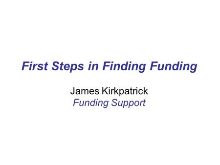First Steps in Finding Funding James Kirkpatrick Funding Support.