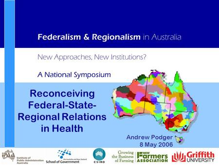 New Approaches, New Institutions? A National Symposium Federalism & Regionalism in Australia Reconceiving Federal-State- Regional Relations in Health Andrew.