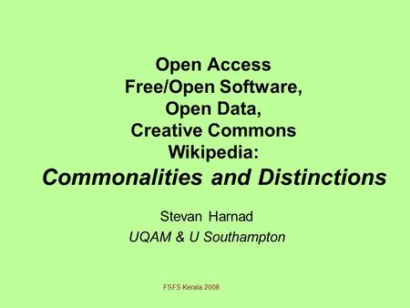 Open Access Free/Open Software, Open Data, Creative Commons Wikipedia: Commonalities and Distinctions Stevan Harnad UQAM & U Southampton FSFS Kerala 2008.