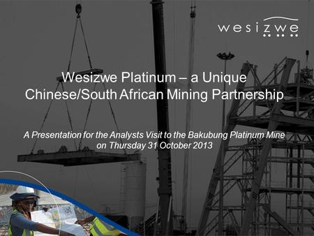 Wesizwe Platinum – a Unique Chinese/South African Mining Partnership A Presentation for the Analysts Visit to the Bakubung Platinum Mine on Thursday 31.