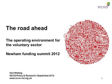 1 The road ahead The operating environment for the voluntary sector Newham funding summit 2012 Karl Wilding NCVO Policy & Research | September 2012 www.ncvo-vol.org.uk.