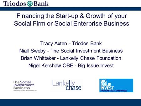 Financing the Start-up & Growth of your Social Firm or Social Enterprise Business Tracy Axten - Triodos Bank Niall Sweby - The Social Investment Business.