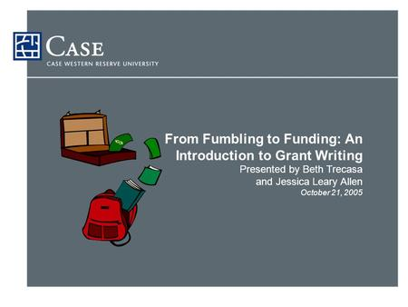 From Fumbling to Funding: An Introduction to Grant Writing Presented by Beth Trecasa and Jessica Leary Allen October 21, 2005.