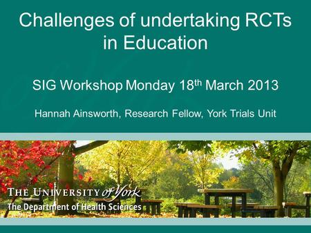 Challenges of undertaking RCTs in Education SIG Workshop Monday 18 th March 2013 Hannah Ainsworth, Research Fellow, York Trials Unit.
