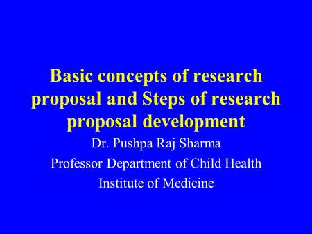 Basic concepts of research proposal and Steps of research proposal development Dr. Pushpa Raj Sharma Professor Department of Child Health Institute of.