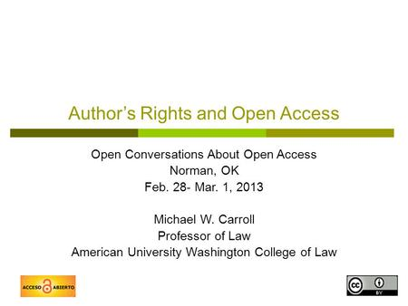 1 Author's Rights and Open Access Open Conversations About Open Access Norman, OK Feb. 28- Mar. 1, 2013 Michael W. Carroll Professor of Law American University.