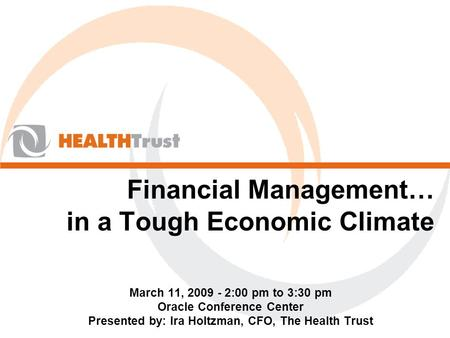 Financial Management… in a Tough Economic Climate March 11, 2009 - 2:00 pm to 3:30 pm Oracle Conference Center Presented by: Ira Holtzman, CFO, The Health.