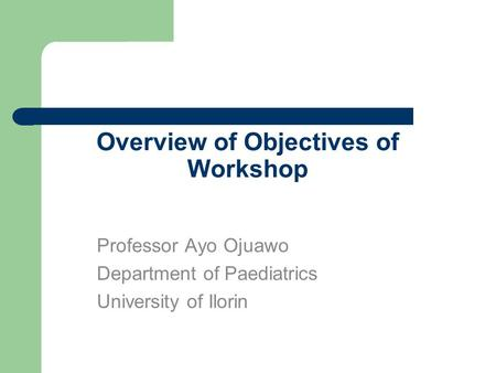 Overview of Objectives of Workshop Professor Ayo Ojuawo Department of Paediatrics University of Ilorin.