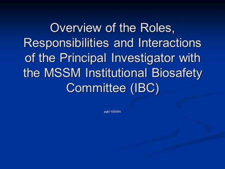 Overview of the Roles, Responsibilities and Interactions of the Principal Investigator with the MSSM Institutional Biosafety Committee (IBC) pgh/ 10/2004.
