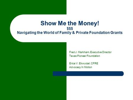 Show Me the Money! $$$ Navigating the World of Family & Private Foundation Grants Fred J. Markham, Executive Director Texas Pioneer Foundation Erica V.