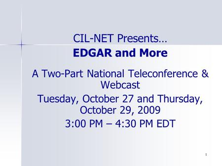 1 CIL-NET Presents… EDGAR and More A Two-Part National Teleconference & Webcast Tuesday, October 27 and Thursday, October 29, 2009 3:00 PM – 4:30 PM EDT.