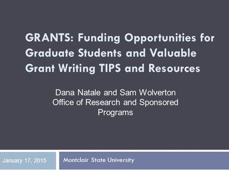 GRANTS: Funding Opportunities for Graduate Students and Valuable Grant Writing TIPS and Resources Montclair State University January 17, 2015 Dana Natale.