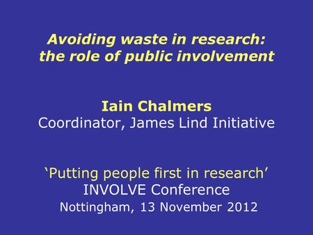 Avoiding waste in research: the role of public involvement Iain Chalmers Coordinator, James Lind Initiative 'Putting people first in research' INVOLVE.
