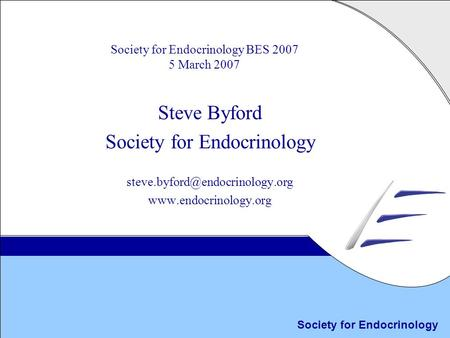 Society for Endocrinology Society for Endocrinology BES 2007 5 March 2007 Steve Byford Society for Endocrinology